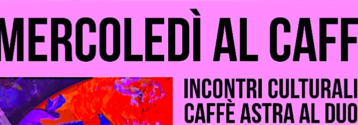 Mercoledì al Caffè Astra: Programma MAGGIO 2018